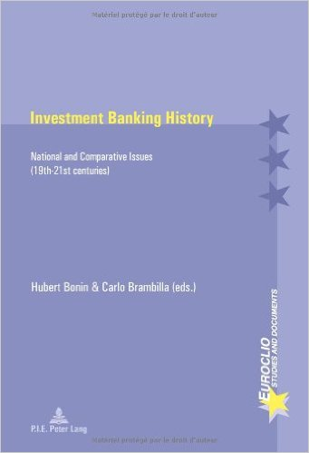 BONIN Hubert et Carlo BRAMBILLA (eds.), Investment Banking History : National and Comparative Issues (19th-21st centuries), Brussels, P.I.E Peter Lang, 2014